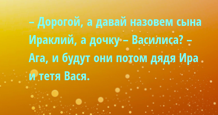 – Дорогой, а давай назовем сына Ираклий, а дочку – Василиса? – Ага, и будут они потом дядя Ира и тетя Вася.