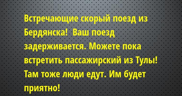 — Встречающие скорый поезд из Бердянска!  Ваш поезд задерживается. Можете пока встретить пассажирский из Тулы! Там тоже люди едут. Им будет приятно!