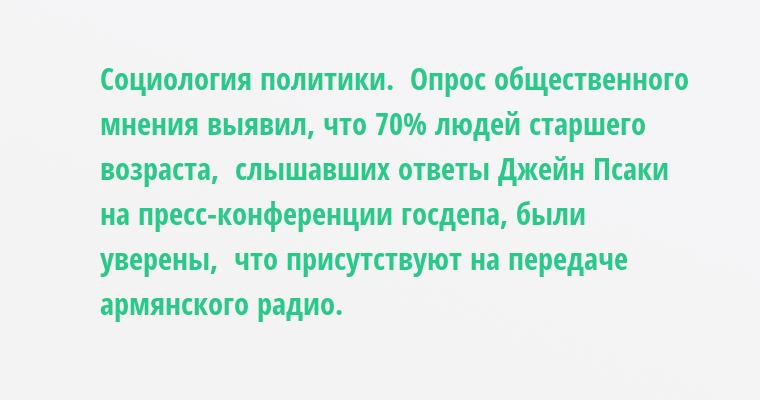 Социология политики.  Опрос общественного мнения выявил, что 70% людей старшего возраста,  слышавших ответы Джейн Псаки на пресс-конференции госдепа, были уверены,  что присутствуют на передаче армянского радио.