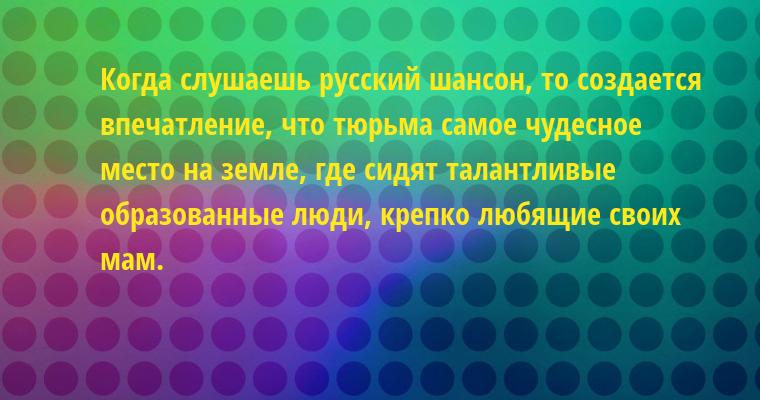 Когда слушаешь русский шансон, то создается впечатление, что тюрьма — самое чудесное место на земле, где сидят талантливые образованные люди, крепко любящие своих мам.