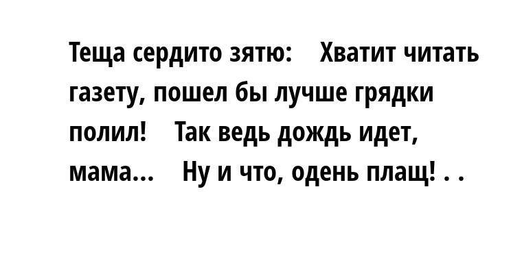Теща сердито зятю:    — Хватит читать газету, пошел бы лучше грядки полил!    — Так ведь дождь идет, мама...    — Ну и что, одень плащ! . .