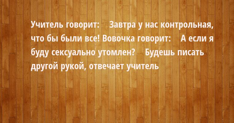 Учитель говорит:    — Завтра у нас контрольная, что бы были все! Вовочка говорит:    — А если я буду ceкcуально утомлен?    — Будешь писать другой рукой, — отвечает учитель