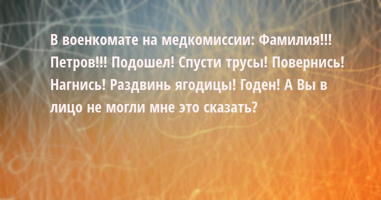 В военкомате на медкомиссии: — Фамилия!!! — Петров!!! — Подошел! Спусти трусы! Повернись! Нагнись! Раздвинь ягодицы! Годен! — А Вы в лицо не могли мне это сказать?