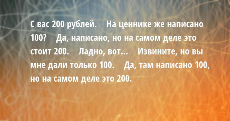— С вас 200 рублей.    — На ценнике же написано 100?    — Да, написано, но на самом деле это стоит 200.    — Ладно, вот...    — Извините, но вы мне дали только 100.    — Да, там написано 100, но на самом деле это 200.