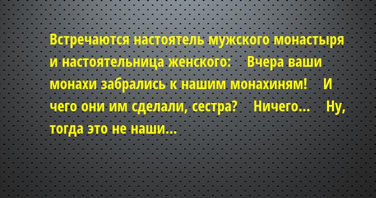 Встречаются настоятель мужского монастыря и настоятельница женского:    — Вчера ваши монахи забрались к нашим монахиням!    — И чего они им сделали, сестра?    — Ничего...    — Ну, тогда это не наши...