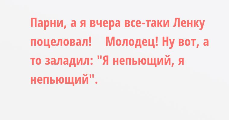 — Парни, а я вчера все-таки Ленку поцеловал!    — Молодец! Ну вот, а то заладил: