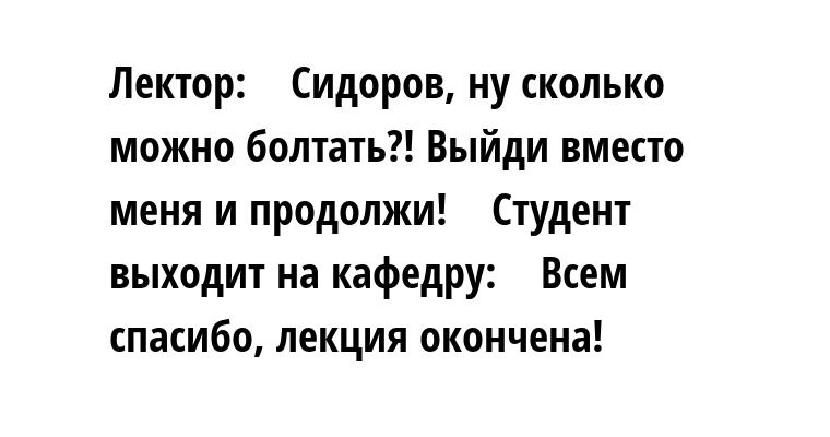 Лектор:    — Сидоров, ну сколько можно болтать?! Выйди вместо меня и продолжи!    Студент выходит на кафедру:    — Всем спасибо, лекция окончена!