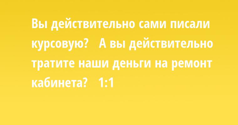 — Вы действительно сами писали курсовую?   — А вы действительно тратите наши деньги на ремонт кабинета?   — 1:1