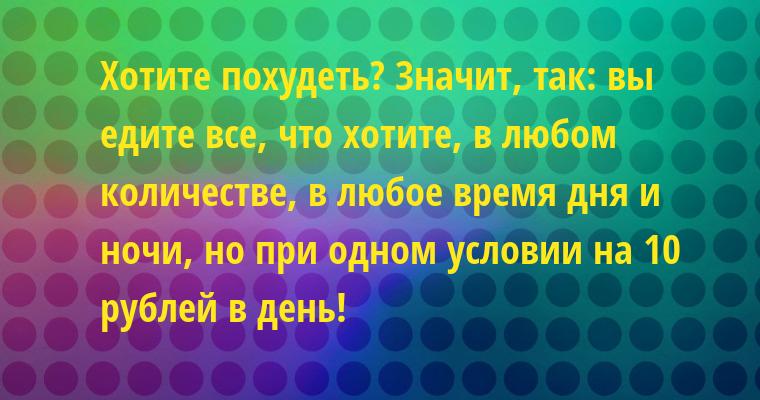 Хотите похудеть? Значит, так: вы едите все, что хотите, в любом количестве, в любое время дня и ночи, но при одном условии — на 10 рублей в день!