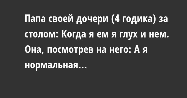 Папа своей дочери (4 годика) за столом: — Когда я ем я глух и нем. Она, посмотрев на него: — А я нормальная...