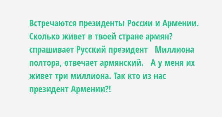 Встречаются президенты России и Армении.   — Сколько живет в твоей стране армян? — спрашивает Русский президент   — Миллиона полтора, — отвечает армянский.   — А у меня их живет три миллиона. Так кто из нас президент Армении?!