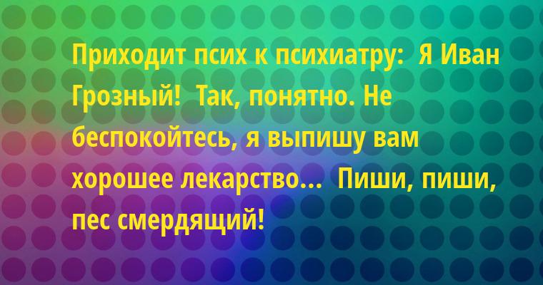 Приходит псих к психиатру:  - Я - Иван Грозный!  - Так, понятно. Не беспокойтесь, я выпишу вам хорошее лекарство...  - Пиши, пиши, пес смердящий!