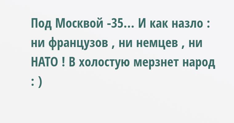 Под Москвой -35... И как назло : ни французов , ни немцев , ни НАТО ! В холостую мерзнет народ : )