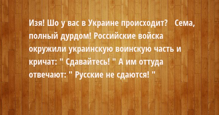 —  Изя! Шо у вас в Украине происходит?  —  Сема, полный дурдом! Российские войска окружили украинскую воинскую часть и кричат: