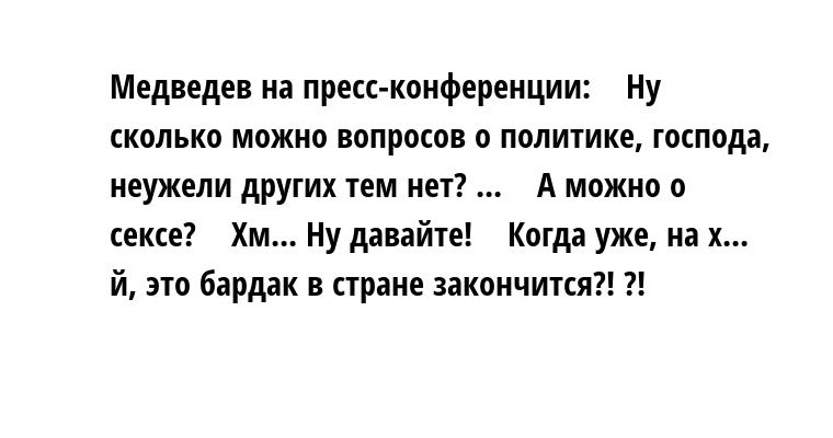 Медведев на пресс-конференции:    - Ну сколько можно вопросов о политике, господа, неужели других тем нет? ...    - А можно о сексе?    - Хм... Ну давайте!    - Когда уже, на х... й, это бардак в стране закончится?! ?!