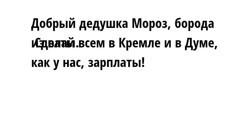 Добрый дедушка Мороз, борода из ваты. Сделай всем в Кремле и в Думе, как у нас, зарплаты!