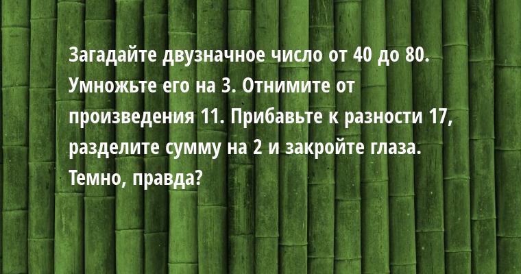 Загадайте двузначное число от 40 до 80. Умножьте его на 3. Отнимите от произведения 11. Прибавьте к разности 17, разделите сумму на 2 и закройте глаза. Темно, правда?