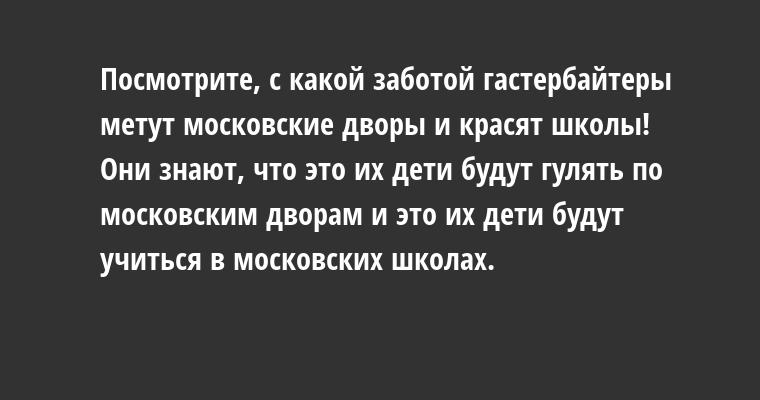 Посмотрите, с какой заботой гастербайтеры метут московские дворы и красят школы! Они знают, что это их дети будут гулять по московским дворам и это их дети будут учиться в московских школах.