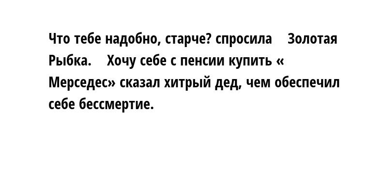 — Что тебе надобно, старче? — спросила    Золотая Рыбка.    — Хочу себе с пенсии купить « Мерседес» — сказал хитрый дед, чем обеспечил себе бессмертие.