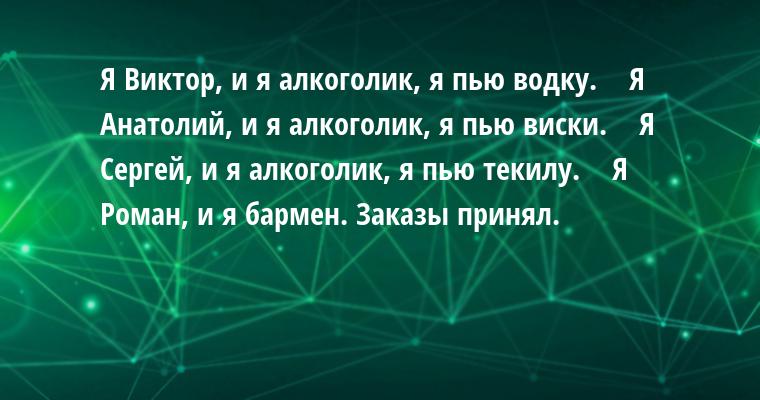 — Я Виктор, и я алкоголик, я пью водку.    — Я Анатолий, и я алкоголик, я пью виски.    — Я Сергей, и я алкоголик, я пью текилу.    — Я Роман, и я бармен. Заказы принял.