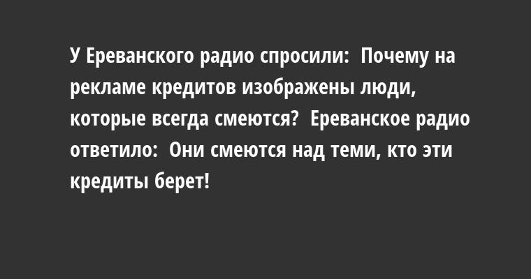 У Ереванского радио спросили:  - Почему на рекламе кредитов изображены люди, которые всегда смеются?  Ереванское радио ответило:  - Они смеются над теми, кто эти кредиты берет!