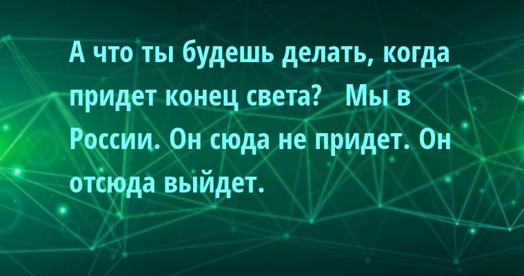 —  А что ты будешь делать, когда придет конец света?  —  Мы в России. Он сюда не придет. Он отсюда выйдет.