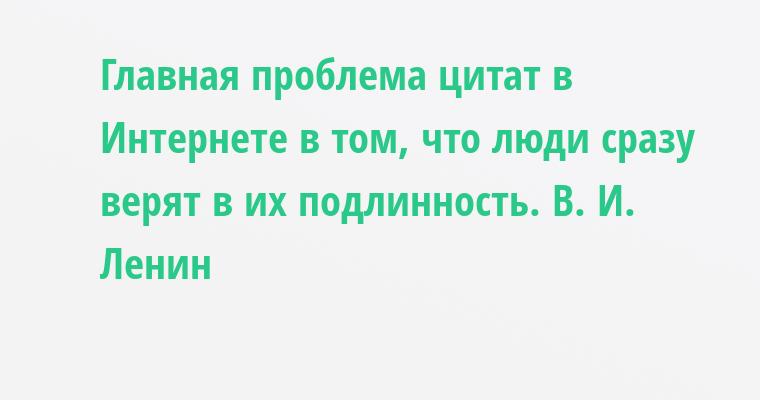 Главная проблема цитат в Интернете в том, что люди сразу верят в их подлинность. В. И. Ленин