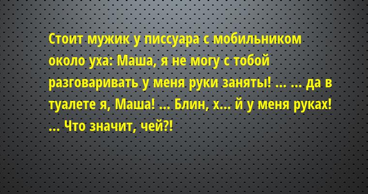 Стоит мужик у писсуара с мобильником около уха: — Маша, я не могу с тобой разговаривать — у меня руки заняты! — ... — ... да в туалете я, Маша! — ... — Блин, х... й у меня руках! — ... — Что значит, чей?!