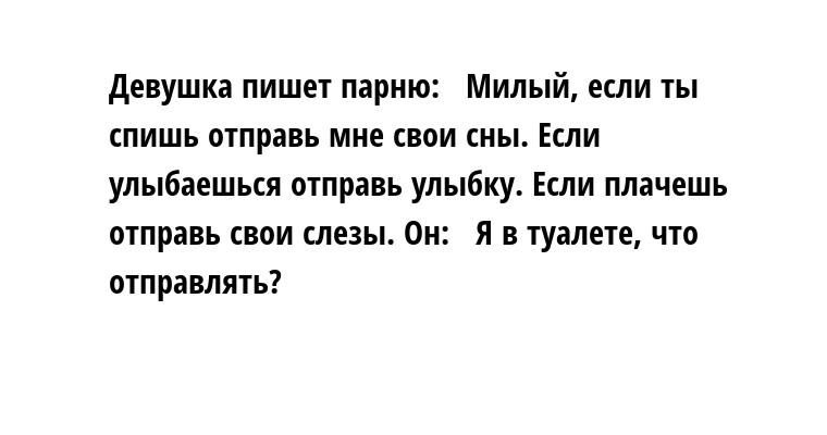 Девушка пишет парню:  —  Милый, если ты спишь — отправь мне свои сны. Если улыбаешься — отправь улыбку. Если плачешь — отправь свои слезы. Он:  —  Я в туалете, что отправлять?