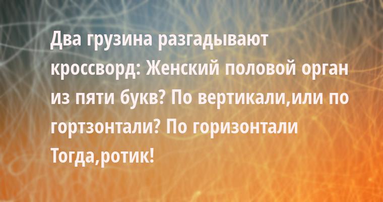 Два грузина разгадывают кроссворд: — Женский половой орган из пяти букв? — По вертикали,или по гортзонтали? — По горизонтали — Тогда,ротик!