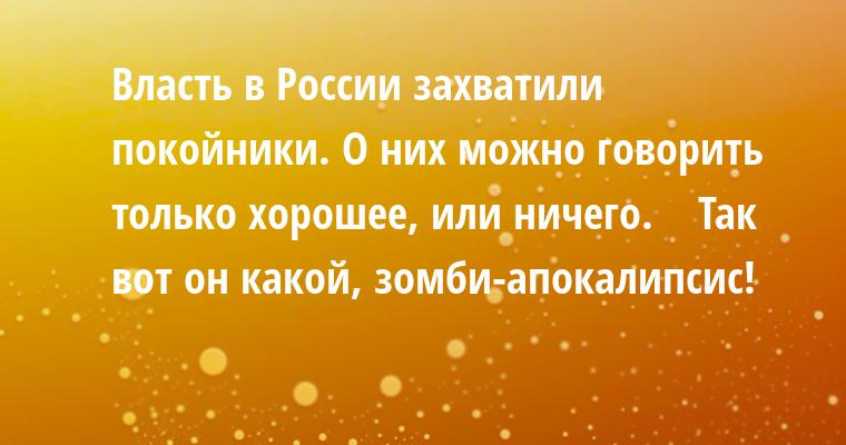 — Власть в России захватили покойники. О них можно говорить только хорошее, или — ничего.    — Так вот он какой, зомби-апокалипсис!