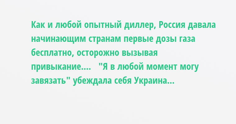 Как и любой опытный диллер, Россия давала начинающим странам первые дозы газа бесплатно, осторожно вызывая привыкание....