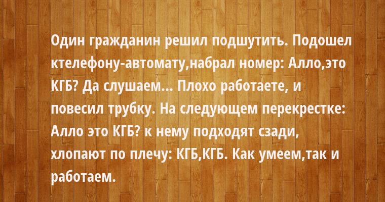 Один гражданин решил подшутить. Подошел ктелефону-автомату,набрал номер: — Алло,это КГБ? — Да слушаем... — Плохо работаете, — и повесил трубку. На следующем перекрестке: — Алло это КГБ? к нему подходят сзади, хлопают по плечу: — КГБ,КГБ. Как умеем,так и работаем.