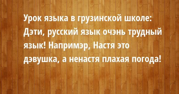 Урок языка в грузинской школе: — Дэти, русский язык — очэнь трудный язык! Напримэр, Настя — это дэвушка, а ненастя — плахая погода!