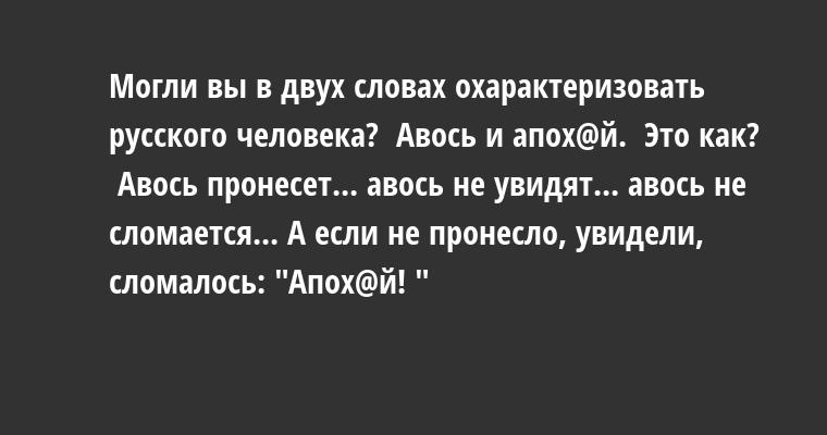—  Могли вы в двух словах охарактеризовать русского человека? —  Авось и апох@й. —  Это как? —  Авось пронесет... авось не увидят... авось не сломается... А если не пронесло, увидели, сломалось:
