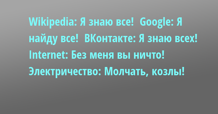 Wikipеdiа: Я знаю все!  Googlе: Я найду все!  ВКонтакте: Я знаю всех!  Intеrnеt: Без меня вы ничто!  Электричество: Молчать, козлы!