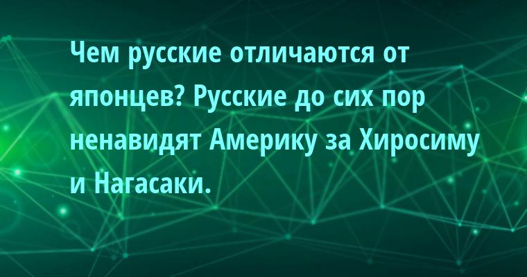 — Чем русские отличаются от японцев? — Русские до сих пор ненавидят Америку за Хиросиму и Нагасаки.