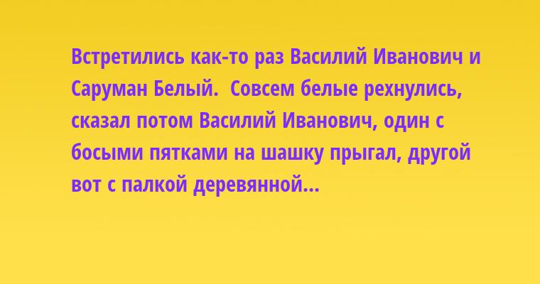 Встретились как-то раз Василий Иванович и Саруман Белый.  - Совсем белые рехнулись, - сказал потом Василий Иванович, - один с босыми пятками на шашку прыгал, другой вот с палкой деревянной...