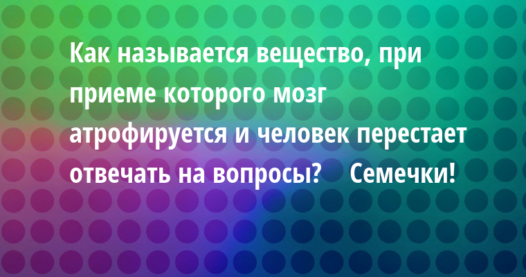 — Как называется вещество, при приеме которого мозг атрофируется и человек перестает отвечать на вопросы?    — Семечки!