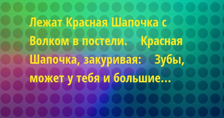 Лежат Красная Шапочка с Волком в постели.    Красная Шапочка, закуривая:    — Зубы, может у тебя и большие...