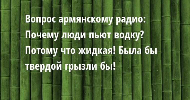 Вопрос армянскому радио:   - Почему люди пьют водку?   - Потому что жидкая! Была бы твердой - грызли бы!