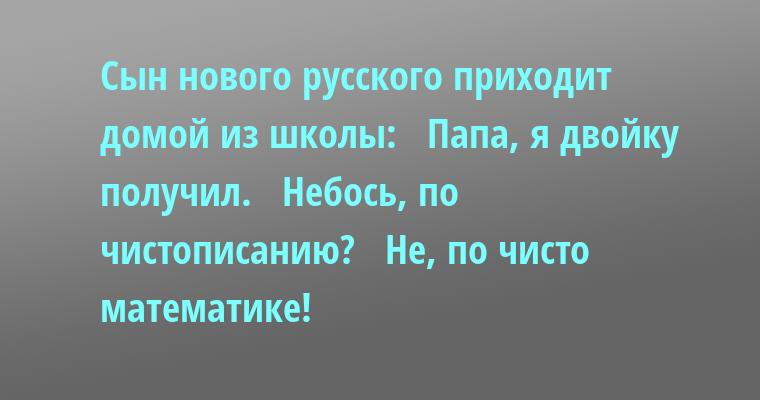 Сын нового русского приходит домой из школы:   - Папа, я двойку получил.   - Небось, по чистописанию?   - Не, по чисто математике!