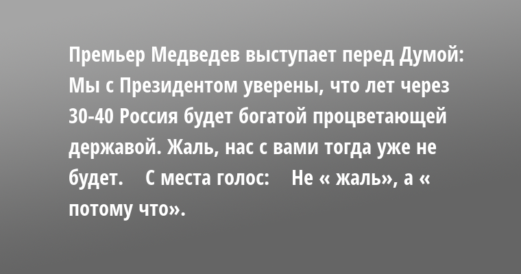 Премьер Медведев выступает перед Думой:    — Мы с Президентом уверены, что лет через 30-40 Россия будет богатой процветающей державой. Жаль, нас с вами тогда уже не будет.    С места голос:    — Не « жаль», а « потому что».