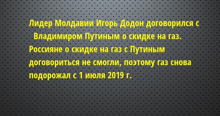 Лидер Молдавии Игорь Додон договорился с    Владимиром Путиным о скидке на газ.    Россияне о скидке на газ с Путиным договориться не смогли, поэтому газ снова подорожал с 1 июля 2019 г.