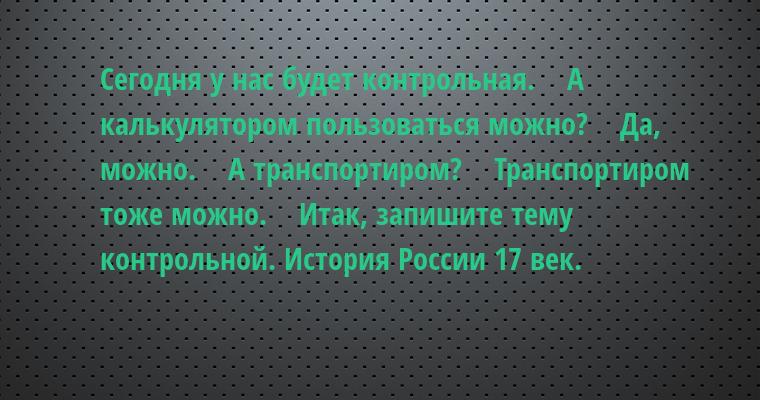 — Сегодня у нас будет контрольная.    — А калькулятором пользоваться можно?    — Да, можно.    — А транспортиром?    — Транспортиром тоже можно.    — Итак, запишите тему контрольной. История России 17 век.