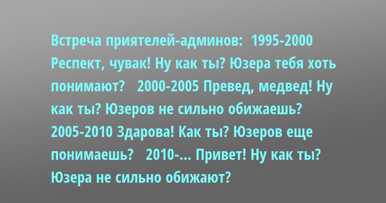 Встреча приятелей-админов:  1995-2000 Респект, чувак! Ну как ты? Юзера тебя хоть понимают?   2000-2005 Превед, медвед! Ну как ты? Юзеров не сильно обижаешь?   2005-2010 Здарова! Как ты? Юзеров еще понимаешь?   2010-... Привет! Ну как ты? Юзера не сильно обижают?