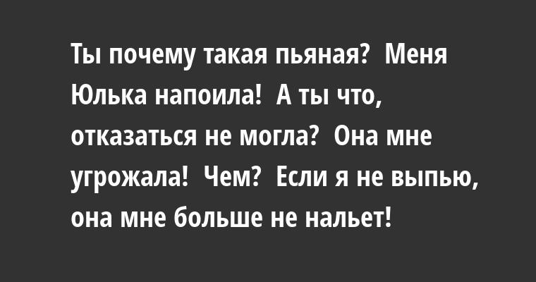 —  Ты почему такая пьяная? —  Меня Юлька напоила! —  А ты что, отказаться не могла? —  Она мне угрожала! —  Чем? —  Если я не выпью, она мне больше не нальет!