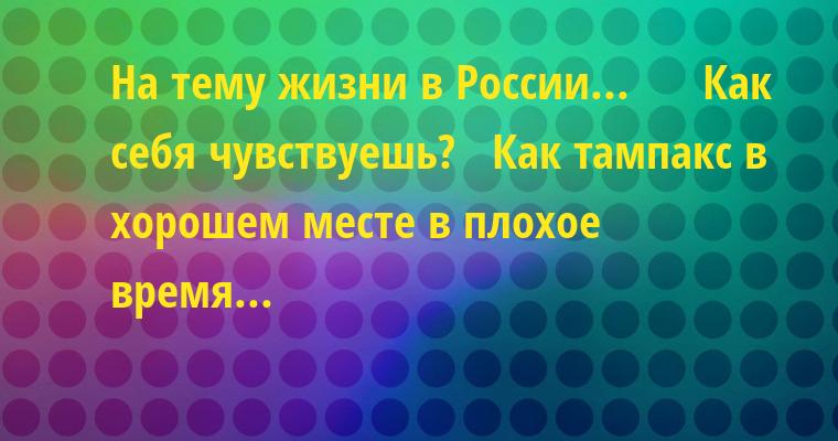 На тему жизни в России...      - Как себя чувствуешь?   - Как тампакс - в хорошем месте в плохое время...