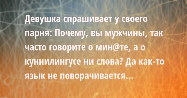 Девушка спрашивает у своего парня: — Почему, вы мужчины, так часто говорите о мин@те, а о куннилингусе — ни слова? — Да как-то язык не поворачивается...