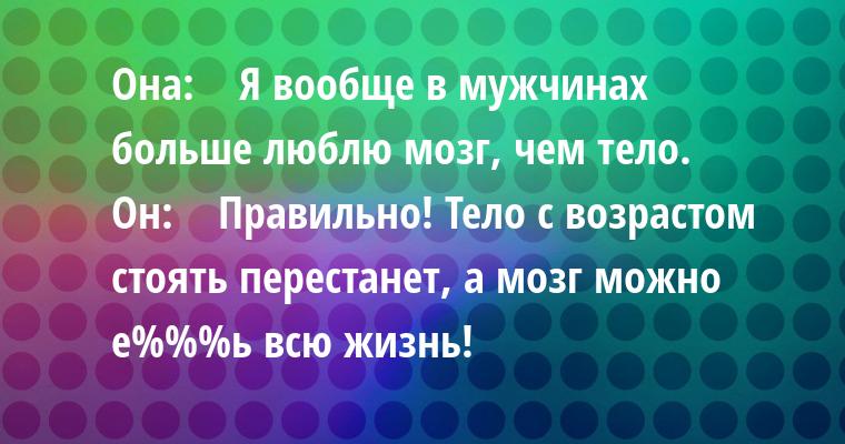Она:    — Я вообще в мужчинах больше люблю мозг, чем тело.    Он:    — Правильно! Тело с возрастом стоять перестанет, а мозг можно е%%%ь всю жизнь!